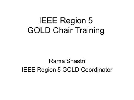 IEEE Region 5 GOLD Chair Training Rama Shastri IEEE Region 5 GOLD Coordinator.