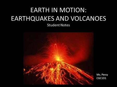 EARTH IN MOTION: EARTHQUAKES AND VOLCANOES Student Notes Ms. Percy CGC1D1.