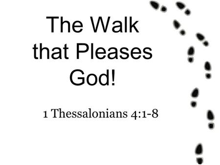 The Walk that Pleases God! 1 Thessalonians 4:1-8.