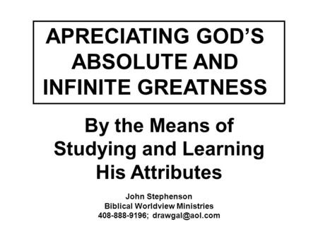 APRECIATING GOD'S ABSOLUTE AND INFINITE GREATNESS By the Means of Studying and Learning His Attributes John Stephenson Biblical Worldview Ministries 408-888-9196;