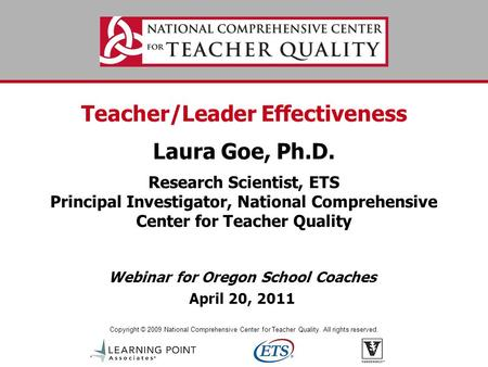 Copyright © 2009 National Comprehensive Center for Teacher Quality. All rights reserved. Teacher/Leader Effectiveness Laura Goe, Ph.D. Research Scientist,