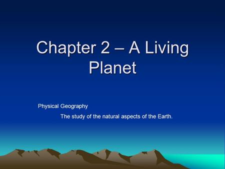 Chapter 2 – A Living Planet Physical Geography The study of the natural aspects of the Earth.