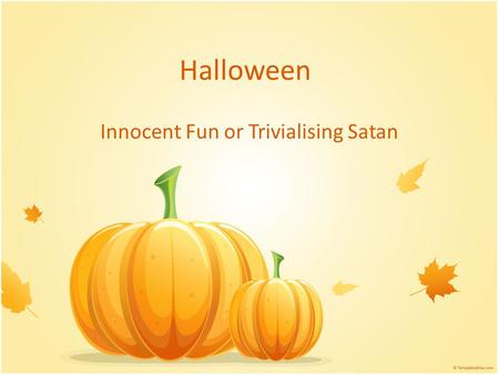 Halloween Innocent Fun or Trivialising Satan. The Nature of God Omniscient, I John 3:20 Unchangeable, Malachi 3:6, Deuteronomy 18:10-12, Galatians 5:20.