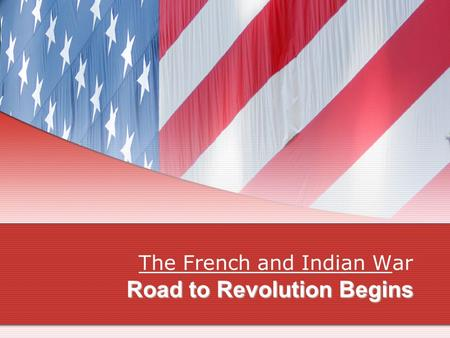Road to Revolution Begins The French and Indian WThe French and Indian War.