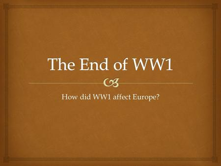 How did WW1 affect Europe?.  Background to WW1  Who was involved in WW1? Create a table to show who the 2 sides were.  Allies or Triple Entente = UK.