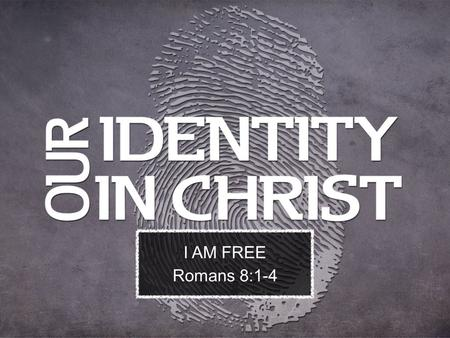 I AM FREE Romans 8:1-4. Therefore there is now no condemnation for those who are in Christ Jesus. 2 For the law of the Spirit of life in Christ Jesus.