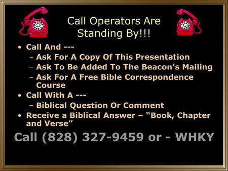 Call Operators Are Standing By!!! Call And --- –Ask For A Copy Of This Presentation –Ask To Be Added To The Beacon's Mailing –Ask For A Free Bible Correspondence.