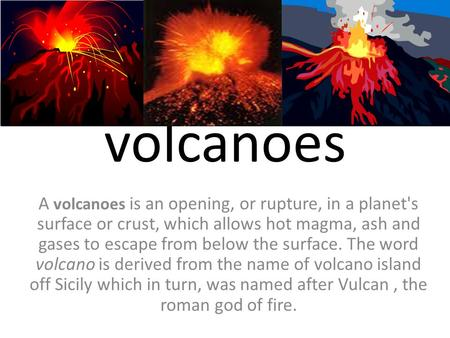 Volcanoes A volcanoes is an opening, or rupture, in a planet's surface or crust, which allows hot magma, ash and gases to escape from below the surface.