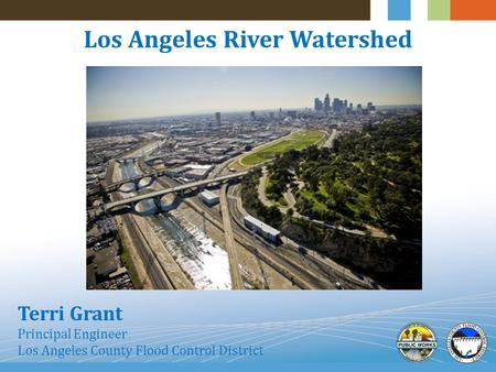 Los Angeles River Watershed Terri Grant Principal Engineer Los Angeles County Flood Control District.