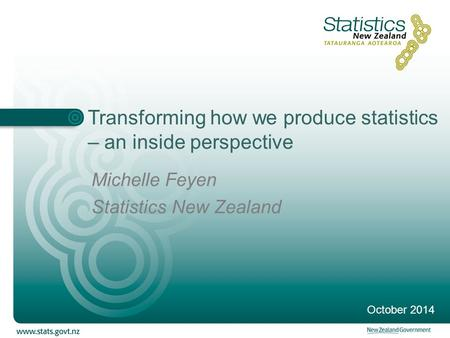 Transforming how we produce statistics – an inside perspective Michelle Feyen Statistics New Zealand October 2014.