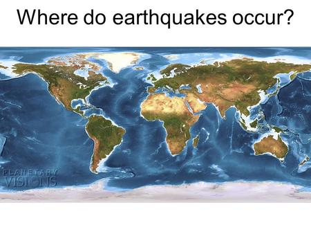 Where do earthquakes occur?. Plate Tectonics The Ring of Fire.