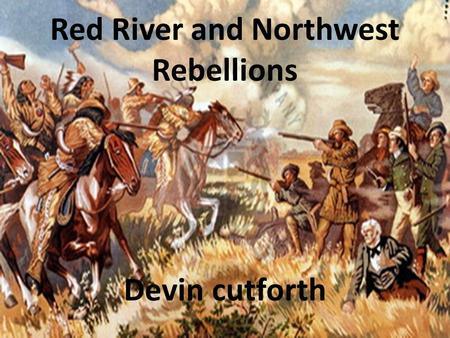 Red River and Northwest Rebellions Devin cutforth.