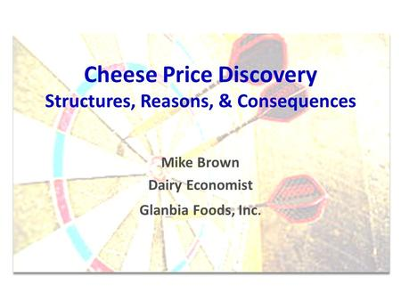 Cheese Price Discovery Structures, Reasons, & Consequences Mike Brown Dairy Economist Glanbia Foods, Inc.