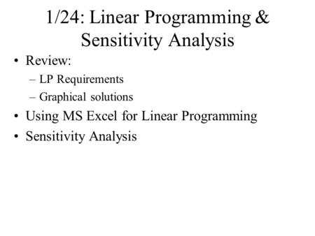 1/24: Linear Programming & Sensitivity Analysis Review: –LP Requirements –Graphical solutions Using MS Excel for Linear Programming Sensitivity Analysis.