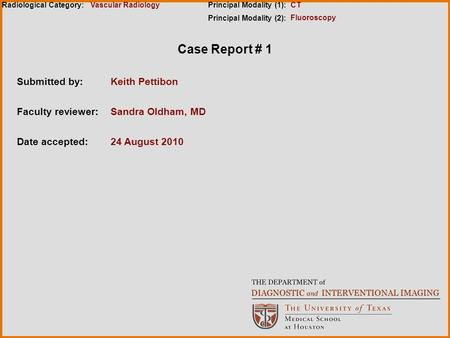 Case Report # 1 Submitted by:Keith Pettibon Faculty reviewer:Sandra Oldham, MD Date accepted:24 August 2010 Radiological Category:Principal Modality (1):