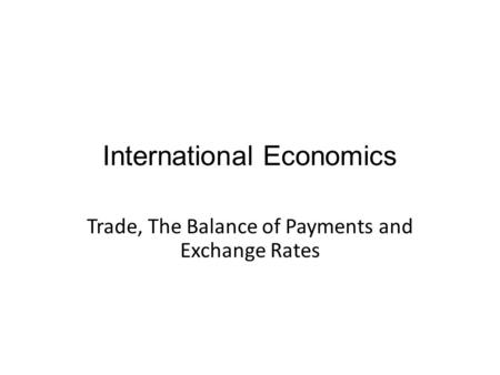 International Economics Trade, The Balance of Payments and Exchange Rates.