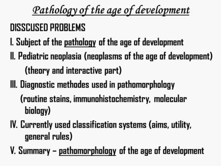 Pathology of the age of development DISSCUSED PROBLEMS I. Subject of the pathology of the age of development II. Pediatric neoplasia (neoplasms of the.