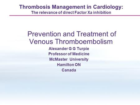 Thrombosis Management in Cardiology: The relevance of direct Factor Xa inhibition Prevention and Treatment of Venous Thromboembolism Alexander G G Turpie.
