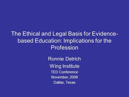 The Ethical and Legal Basis for Evidence- based Education: Implications for the Profession Ronnie Detrich Wing Institute TED Conference November, 2008.