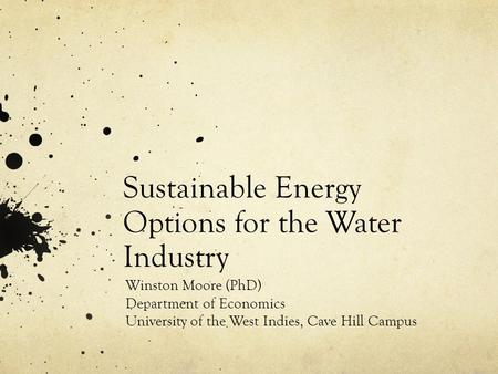 Sustainable Energy Options for the Water Industry Winston Moore (PhD) Department of Economics University of the West Indies, Cave Hill Campus.