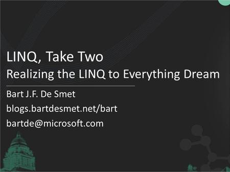 LINQ, Take Two Realizing the LINQ to Everything Dream Bart J.F. De Smet blogs.bartdesmet.net/bart