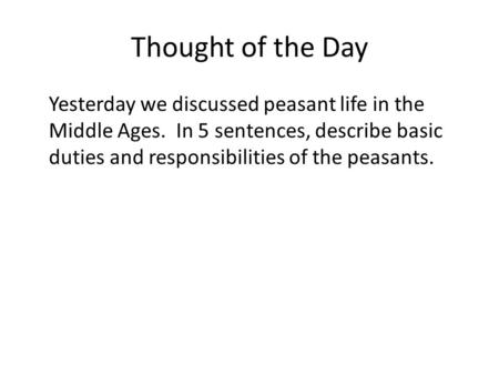 Thought of the Day Yesterday we discussed peasant life in the Middle Ages. In 5 sentences, describe basic duties and responsibilities of the peasants.