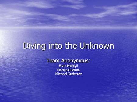 Diving into the Unknown Team Anonymous: Elvin Pathiyil Mariya Gudima Michael Gutierrez.