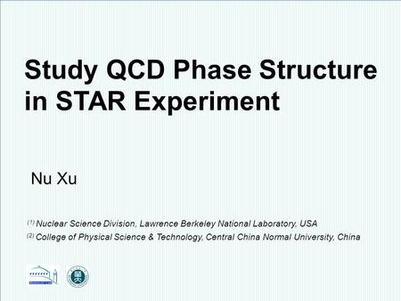 Nu Xu1/28 Fluctuations, Correlations and RHIC Low Energy Runs, BNL, October 3 – 5, 2011 STAR Study QCD Phase Structure in STAR Experiment Nu Xu (1) Nuclear.