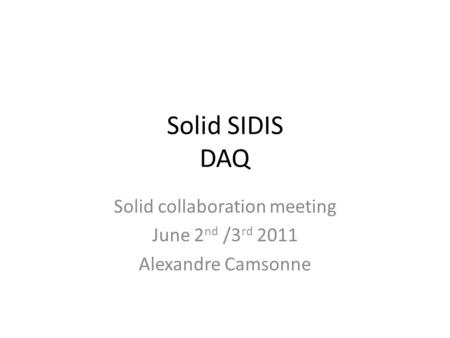 Solid SIDIS DAQ Solid collaboration meeting June 2 nd /3 rd 2011 Alexandre Camsonne.