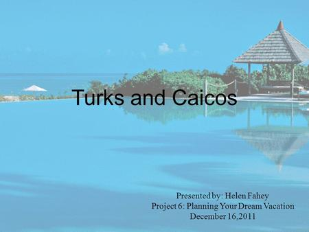 Turks and Caicos Presented by: Helen Fahey Project 6: Planning Your Dream Vacation December 16,2011.