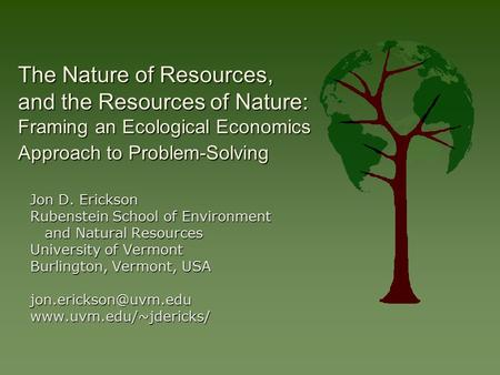 The Nature of Resources, and the Resources of Nature: Framing an Ecological Economics Approach to Problem-Solving Jon D. Erickson Rubenstein School of.