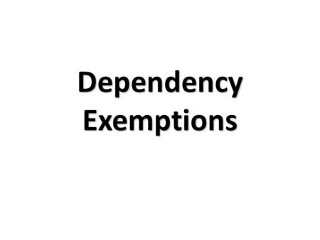 Dependency Exemptions. Objectives Determine if a taxpayer can claim an exemption for a dependent by applying applicable dependency test. Determine how.