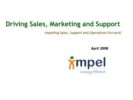Simply effective Driving Sales, Marketing and Support Impelling Sales, Support and Operations forward! April 2008.