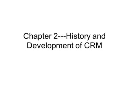 Chapter 2---History and Development of CRM. The Origins of CRM There are many different views as to what led to CRM as we know it today. Most see the.