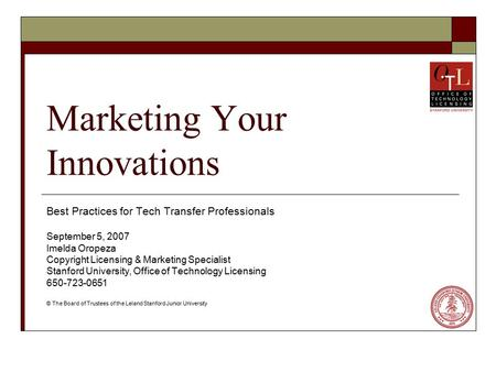 Marketing Your Innovations Best Practices for Tech Transfer Professionals September 5, 2007 Imelda Oropeza Copyright Licensing & Marketing Specialist Stanford.