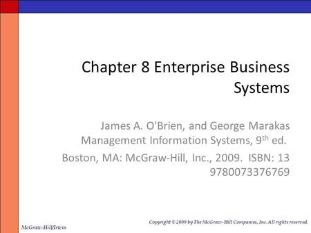 Chapter 8 Enterprise Business Systems James A. O'Brien, and George Marakas Management Information Systems, 9 th ed. Boston, MA: McGraw-Hill, Inc., 2009.