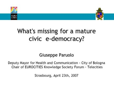 What's missing for a mature civic e-democracy? Giuseppe Paruolo What's missing for a mature civic e-democracy? Giuseppe Paruolo Deputy Mayor for Health.