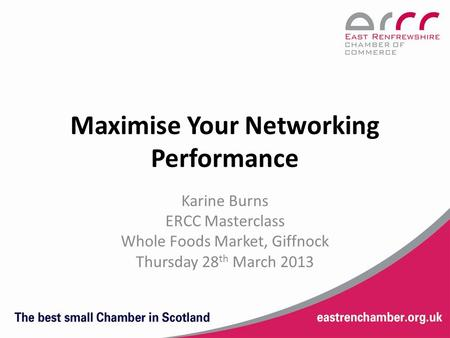 Maximise Your Networking Performance Karine Burns ERCC Masterclass Whole Foods Market, Giffnock Thursday 28 th March 2013.
