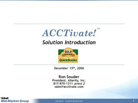 1 I n t u i t C o n f i d e n t i a l ACCTivate! Solution Introduction December 15 th, 2006 Ron Souder President, Alterity, Inc. 817-870-1311 press 2