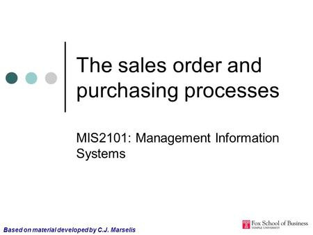 The sales order and purchasing processes MIS2101: Management Information Systems Based on material developed by C.J. Marselis.