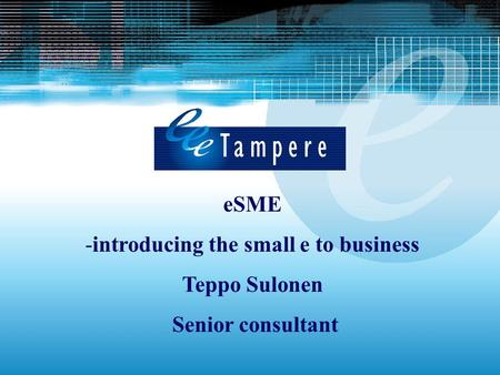 ESME -introducing the small e to business Teppo Sulonen Senior consultant.