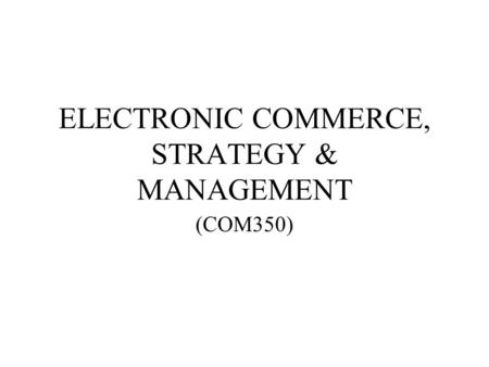 ELECTRONIC COMMERCE, STRATEGY & MANAGEMENT (COM350)