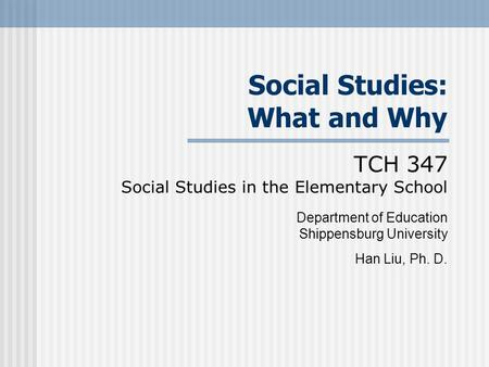 Social Studies: What and Why TCH 347 Social Studies in the Elementary School Department of Education Shippensburg University Han Liu, Ph. D.
