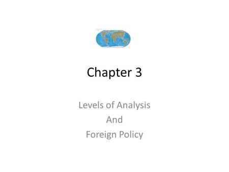 Chapter 3 Levels of Analysis And Foreign Policy. Individual-Level Analysis Begins with view that the root it is people who make policy Involves understanding.
