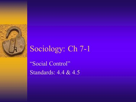 "Sociology: Ch 7-1 ""Social Control"" Standards: 4.4 & 4.5."