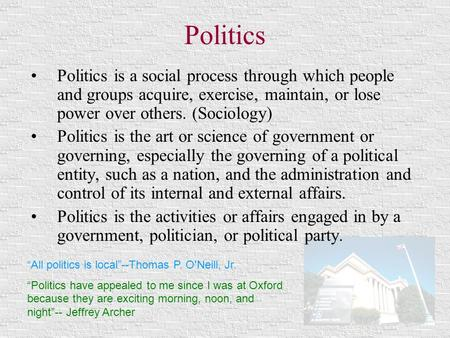 Politics Politics is a social process through which people and groups acquire, exercise, maintain, or lose power over others. (Sociology) Politics is the.