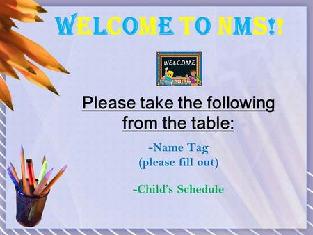 Welcome To NMS!!Welcome To NMS!! Please take the following from the table: -Name Tag (please fill out) -Child's Schedule.