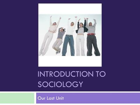 INTRODUCTION TO SOCIOLOGY Our Last Unit. What is Sociology?  The social science discipline that looks at the development and structure of human society.