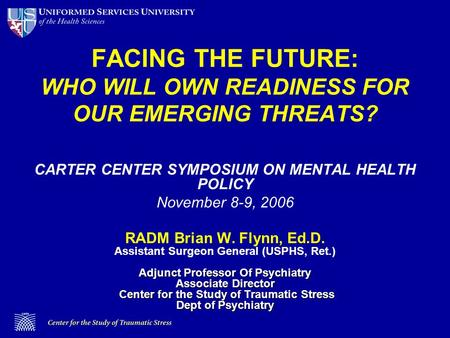 FACING THE FUTURE: WHO WILL OWN READINESS FOR OUR EMERGING THREATS? CARTER CENTER SYMPOSIUM ON MENTAL HEALTH POLICY November 8-9, 2006 Adjunct Professor.