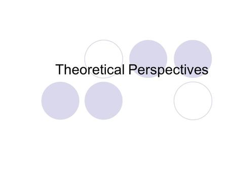 Theoretical Perspectives. Current Perspectives A theoretical perspective, or a school of thought, is a general set of assumptions about the nature of.